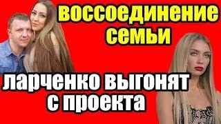 ДОМ 2 НОВОСТИ ларченко выгонят с проекта