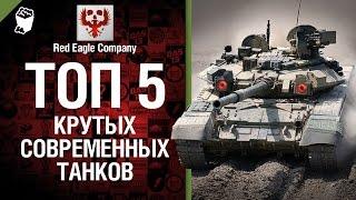 ТОП  5 крутых современных танков - Выпуск №26 - от Red Eagle Company [World of Tanks]