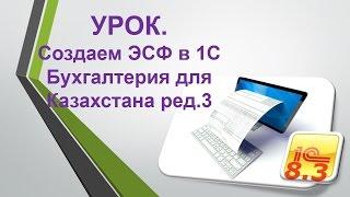 УРОК. Создание ЭСФ в 1С Бухгалтерия для Казахстана ред.3