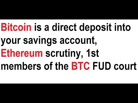 Bitcoin is a direct deposit into your savings, Ethereum scrutiny, 1st members of the BTC FUD court