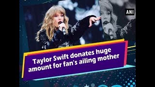 Taylor Swift donates huge amount for fan's ailing mother - #Entertainment News