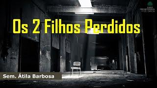 Os 2 Filhos Perdidos | Sem. Átila Barbosa