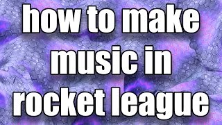 HOW TO MAKE MUSIC IN ROCKET LEAGUE