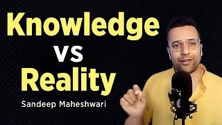 Knowledge vs Reality - Sandeep Maheshwari