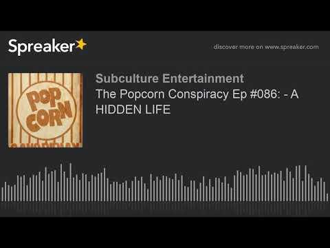 The Popcorn Conspiracy Ep #086: - A HIDDEN LIFE (part 3 of 3)