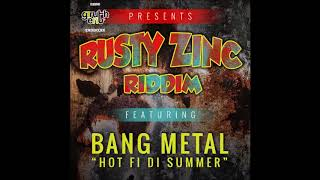 Bang Metal - Hot Fi Di Summer [Rusty Zinc Riddim] June 2018