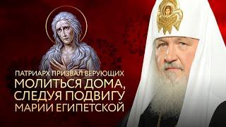 ПАТРИАРХ ПРИЗВАЛ ВЕРУЮЩИХ МОЛИТЬСЯ ДОМА, СЛЕДУЯ ПОДВИГУ МАРИИ ЕГИПЕТСКОЙ