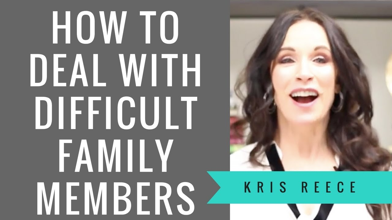 How to Deal with Difficult Family Members - Kris Reece - Relationship Coach
