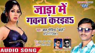 भोजपुरी का सबसे हिट गाना 2019   Jada Me Gavna Karaiha - Baal Govind Baale - Bhojpuri Hit Song 2019