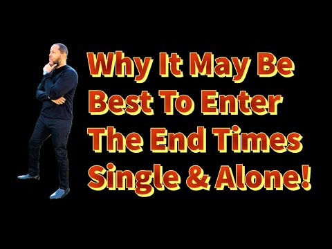 WHY IT MIGHT BE BEST TO BE SINGLE IN THE END TIMES?
