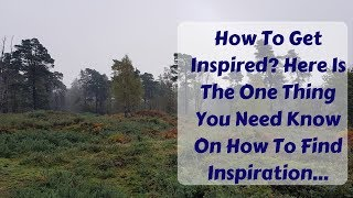How To Get Inspired? Here Is The One Thing You Need Know On How To Find Inspiration