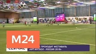 """В Москве проходит фестиваль """"Арт-футбол – Россия 2018"""" - Москва 24"""