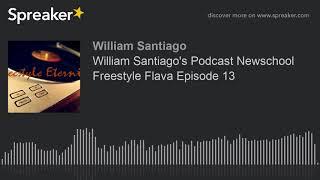 William Santiago's Podcast Newschool Freestyle Flava Episode 13
