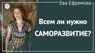 Всем ли нужно саморазвитие Рассказывает Ева Ефремова