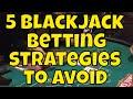 Five Blackjack Betting Strategies to Avoid!