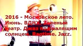 2016 - Московское лето. Июнь. ВДНХ. Зеленый театр. Джаз под палящим солнцем. Ragtime. Jazz.