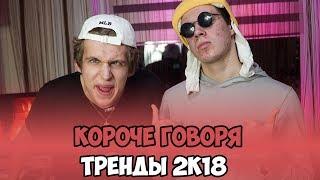КОРОЧЕ ГОВОРЯ, ТРЕНДЫ 2К18
