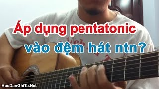 Học đàn guitar cơ bản - 2 cách đơn giản áp dụng pentatonic vào đệm hát [HocDanGhiTa.Net]