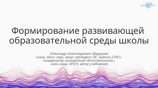 Вахрушев А.А. | Формирование развивающей образовательной среды школы
