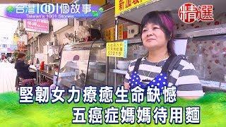 【台灣1001個故事 精選】堅韌女力療癒生命缺憾 五癌症媽媽待用麵