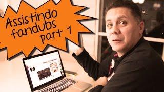 Assistindo Fandubs part 1