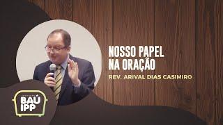 Nosso papel na Oração   Baú IPP   Rev. Arival Dias Casimiro   IPP TV