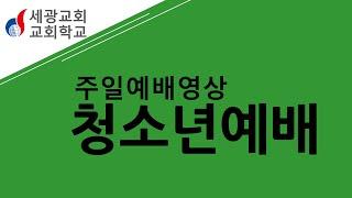 [세광교회-교회학교예배] 6월 21일 청소년예배