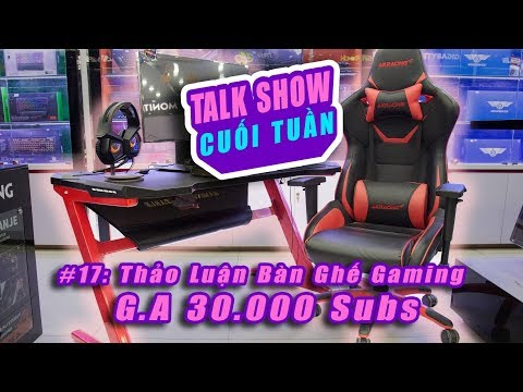 TALK  CUỐI TUẦN 17: G.A 30.000 Subs  Thảo Luận Bàn Ghế Gaming