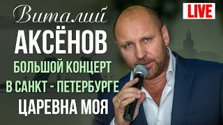 Виталий Аксенов - Царевна моя (Большой концерт в Санкт-Петербурге 2017)