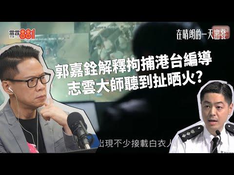 【誰主真相?】警方拘捕港台編導,郭嘉銓:我哋好尊重新聞自由/志雲大師:我係憤怒呀!