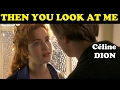 watch he video of Then you look at me - Céline Dion (Clip)