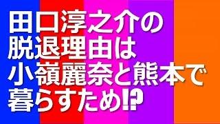 田口淳之介の脱退理由は小嶺麗奈と熊本で暮らすため!? 3月末でのグル...
