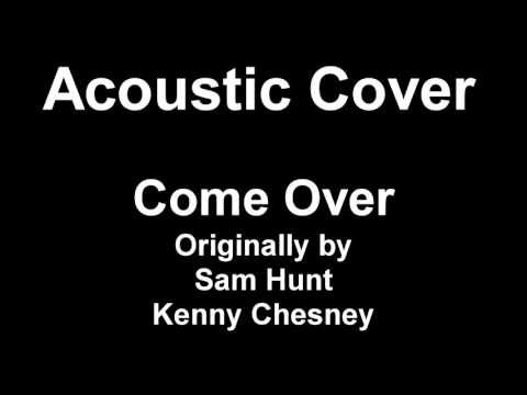 Acoustic Cover - Come Over by Sam Hunt (later Kenny Chesney)