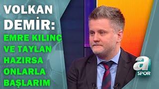 """Volkan Demir:""""Emre Kılınç ve Taylan Hazırsa Onlarla Başlarım"""" / A Spor / Son Sayfa / 10.04.2021"""