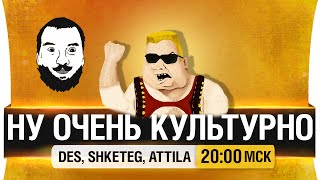 Ну ОЧЕНЬ культурно! - DeS, Shketeg, Attila [20-00мск]