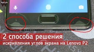 2 способа решения искривления углов экрана на Lenovo P2