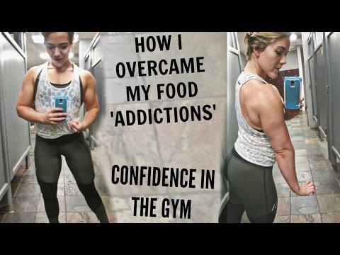 how-did-i-overcome-food-'addictions'?-how-to-gain-confidence-in-the-gym?