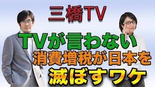 三橋TV第42回【TVが言わない消費増税が日本を滅ぼすワケ】