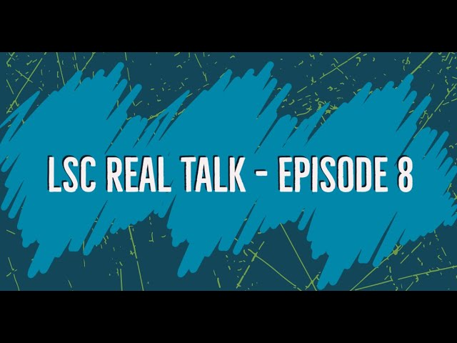 LSC Real Talk - Episode 8