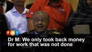 Dr M: We only took back money for work that was not done