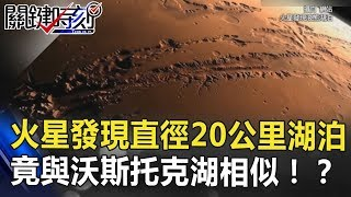 火星發現直徑20公里液態湖泊!竟與南極沃斯托克湖多處相似!? 關鍵時刻 20180726-2 黃創夏 馬西屏