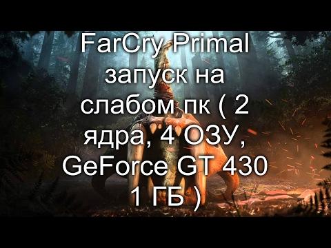 Far Cry Primal запуск на слабом пк ( 2 ядра, 4 ОЗУ, GeForce GT 430 1 ГБ )