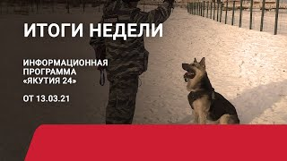 Итоги недели. 13 марта 2021 года. Информационная программа «Якутия 24»