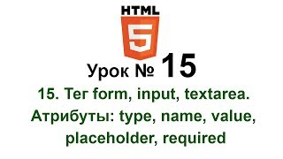 15. Тег form, input, textarea. Форма. Атрибуты: type, name, value, placeholder, required