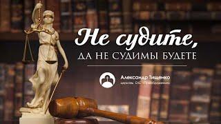 "Александр Тищенко: ""Не судите, да не судимы будете"""