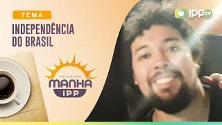 Independência do Brasil | Manhã IPP | Dr. Rafael Gama | IPP TV