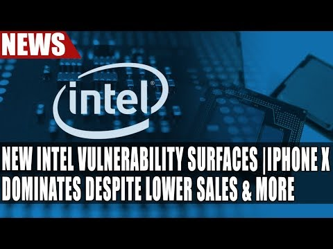 New Intel Malware Vulnerability Surfaces | iPhone X Dominates Despite Lower Sales & More