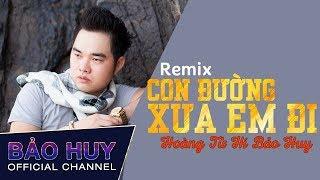 Con Đường Xưa Em Đi Remix - Hoàng Tử Hí Bảo Huy