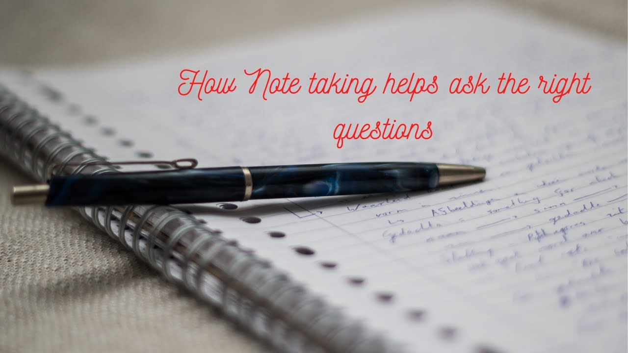 How Note taking can help you ask the right questions