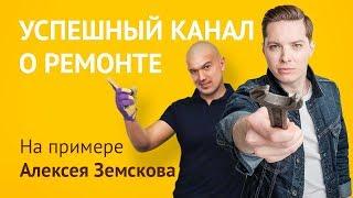 Как сделать YouTube-канал под ключ о ремонте? Ютуб канал о стройке на примере Алексея Земскова.